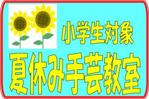 【終了しました】松山はなみずき店、小学生集まれ!「夏休み手芸教室」開催♪